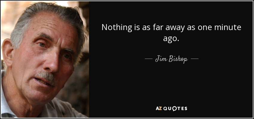 Nothing is as far away as one minute ago. - Jim Bishop