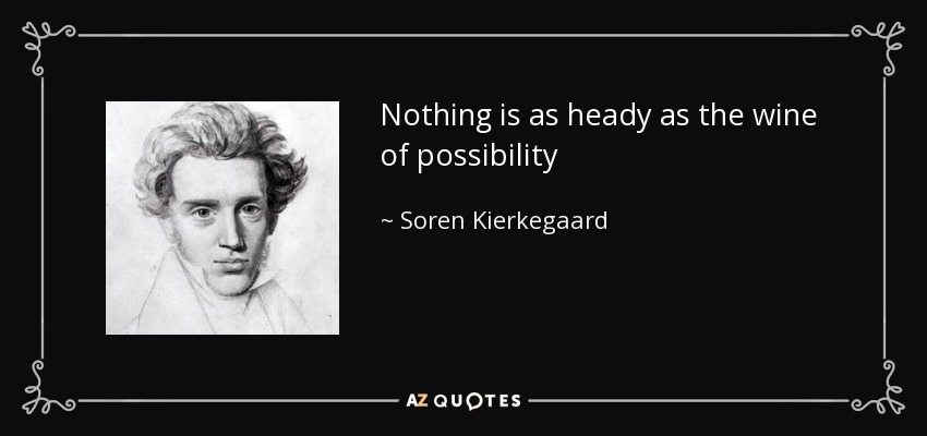 Nothing is as heady as the wine of possibility - Soren Kierkegaard