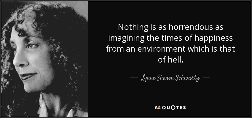 Nothing is as horrendous as imagining the times of happiness from an environment which is that of hell. - Lynne Sharon Schwartz