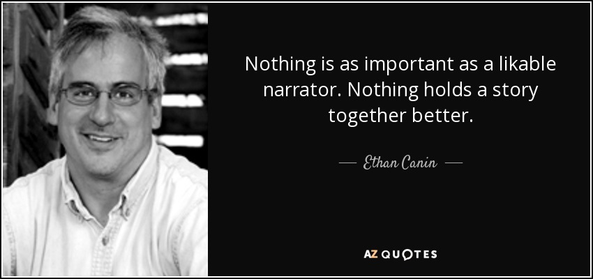 Nothing is as important as a likable narrator. Nothing holds a story together better. - Ethan Canin