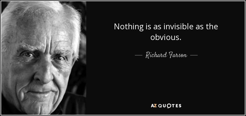 Nothing is as invisible as the obvious. - Richard Farson