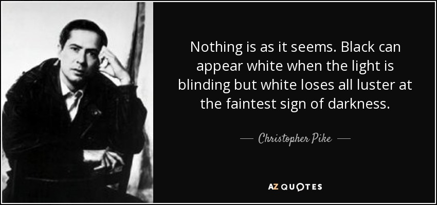 Nothing is as it seems. Black can appear white when the light is blinding but white loses all luster at the faintest sign of darkness. - Christopher Pike