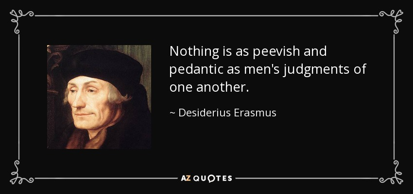 Nothing is as peevish and pedantic as men's judgments of one another. - Desiderius Erasmus