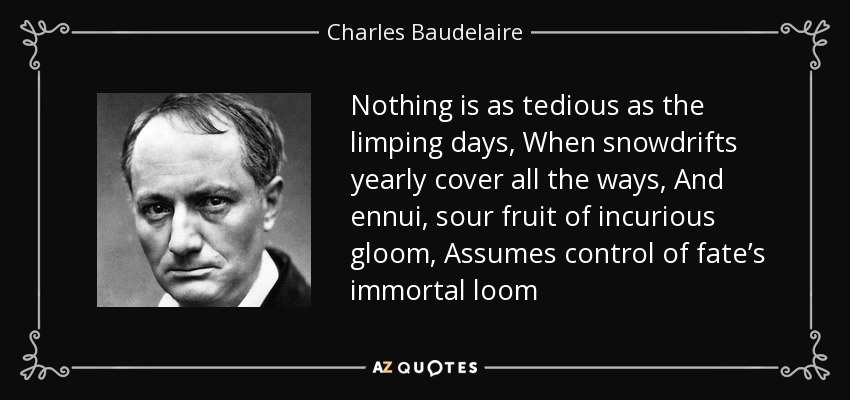 Nothing is as tedious as the limping days, When snowdrifts yearly cover all the ways, And ennui, sour fruit of incurious gloom, Assumes control of fate's immortal loom - Charles Baudelaire