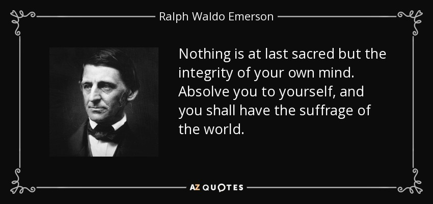 Nothing is at last sacred but the integrity of your own mind. Absolve you to yourself, and you shall have the suffrage of the world. - Ralph Waldo Emerson