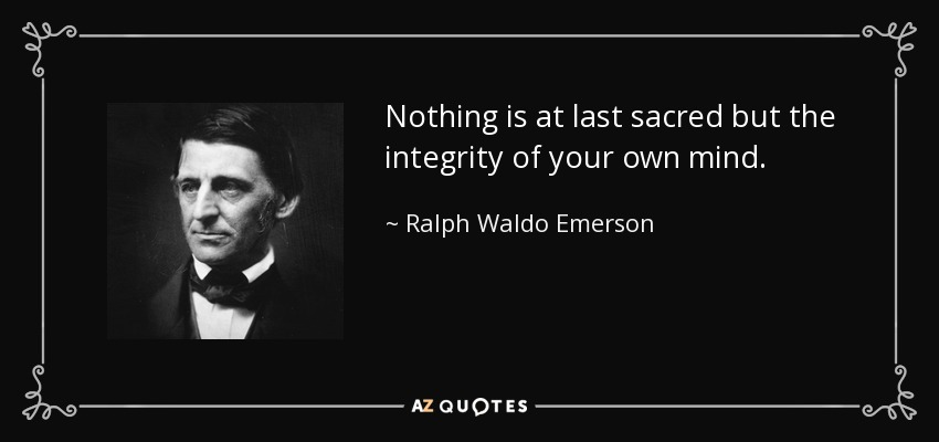 Nothing is at last sacred but the integrity of your own mind. - Ralph Waldo Emerson