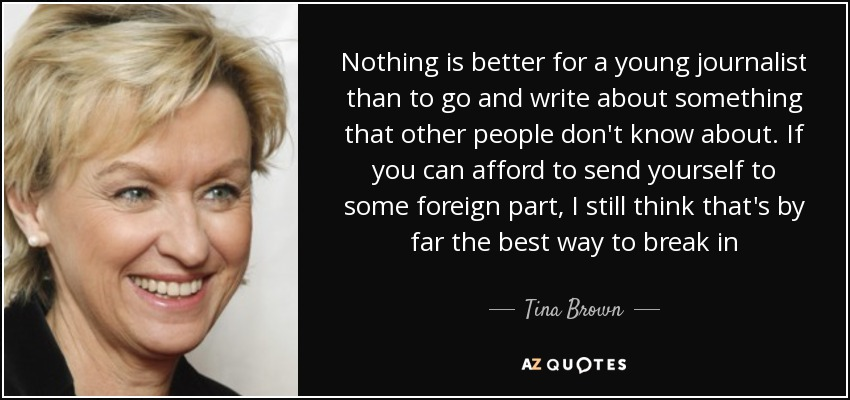 Nothing is better for a young journalist than to go and write about something that other people don't know about. If you can afford to send yourself to some foreign part, I still think that's by far the best way to break in - Tina Brown