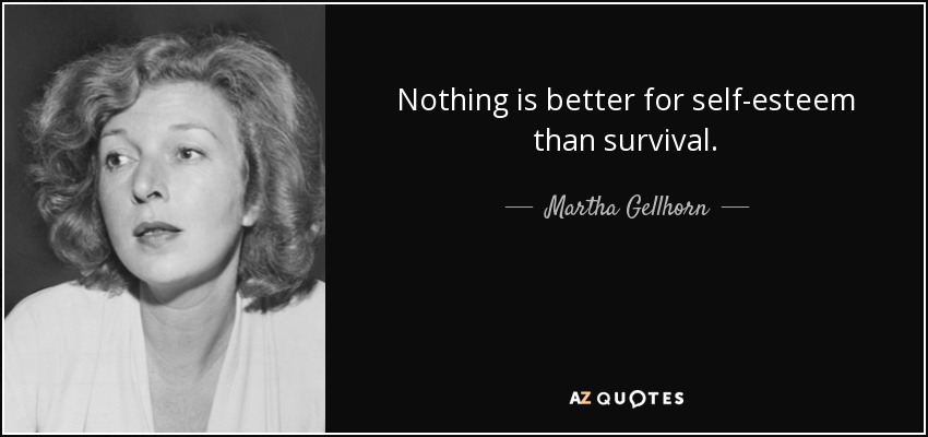 Nothing is better for self-esteem than survival. - Martha Gellhorn