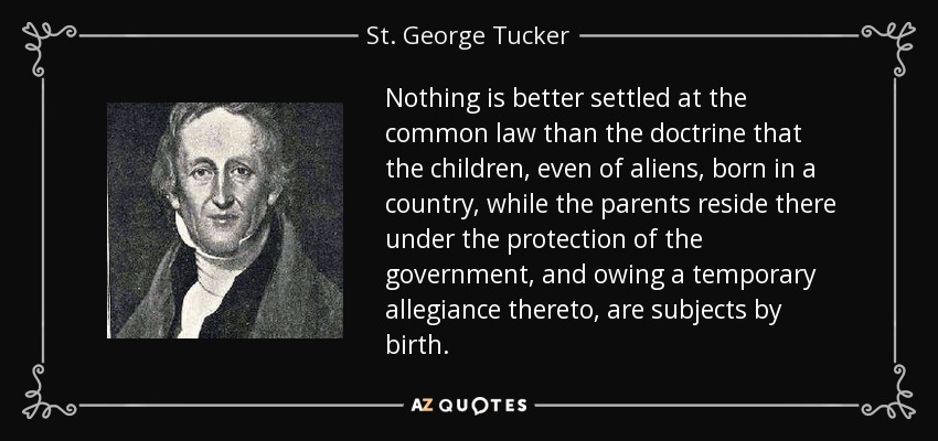 Nothing is better settled at the common law than the doctrine that the children, even of aliens, born in a country, while the parents reside there under the protection of the government, and owing a temporary allegiance thereto, are subjects by birth. - St. George Tucker