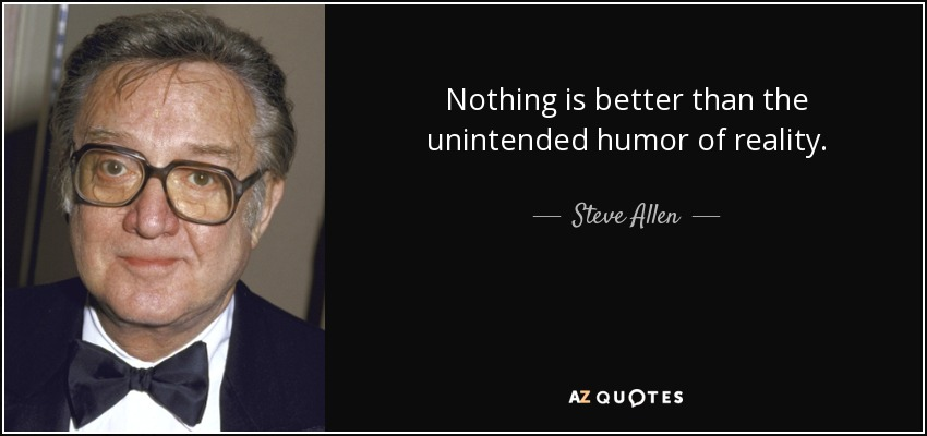 Nothing is better than the unintended humor of reality. - Steve Allen