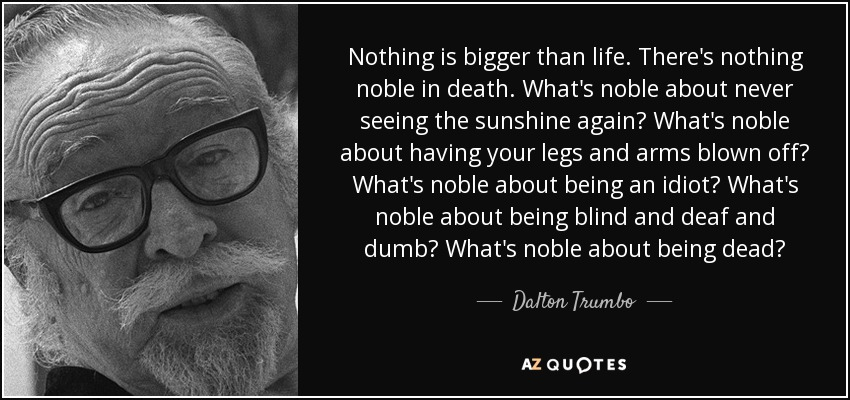 Nothing is bigger than life. There's nothing noble in death. What's noble about never seeing the sunshine again? What's noble about having your legs and arms blown off? What's noble about being an idiot? What's noble about being blind and deaf and dumb? What's noble about being dead? - Dalton Trumbo