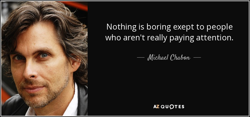 Nothing is boring exept to people who aren't really paying attention. - Michael Chabon
