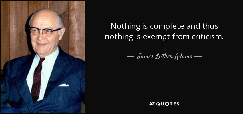 Nothing is complete and thus nothing is exempt from criticism. - James Luther Adams