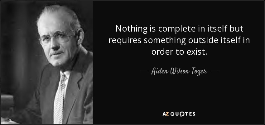 Nothing is complete in itself but requires something outside itself in order to exist. - Aiden Wilson Tozer