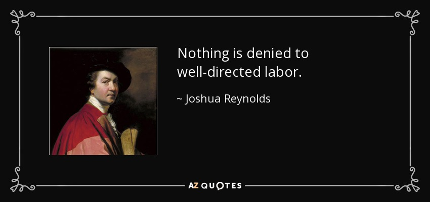 Nothing is denied to well-directed labor. - Joshua Reynolds