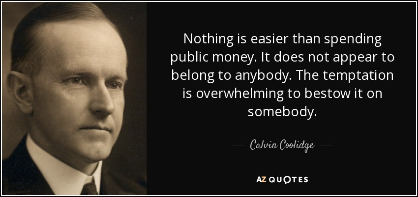 Nothing is easier than spending public money. It does not appear to belong to anybody. The temptation is overwhelming to bestow it on somebody. - Calvin Coolidge