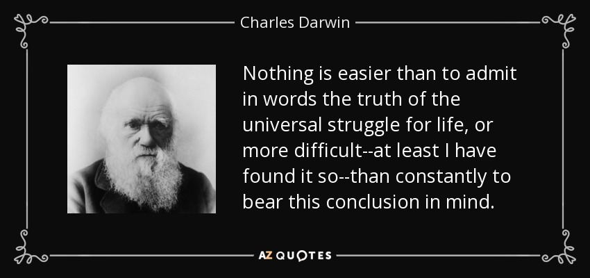 Nothing is easier than to admit in words the truth of the universal struggle for life, or more difficult--at least I have found it so--than constantly to bear this conclusion in mind. - Charles Darwin