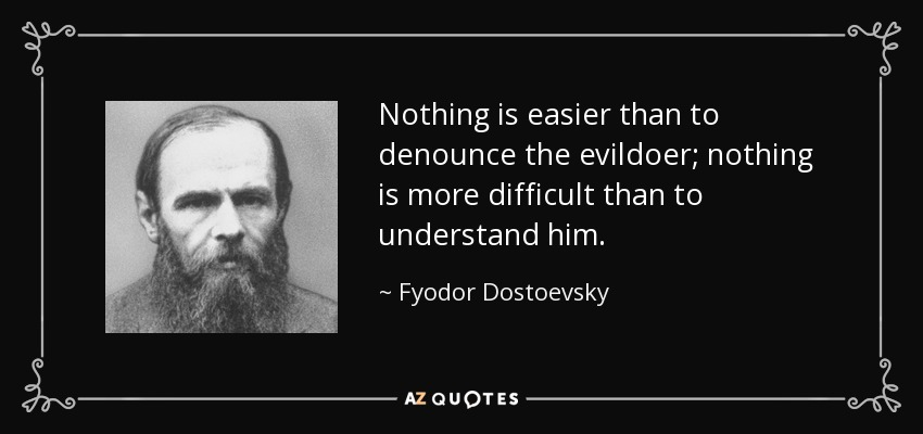 Nothing is easier than to denounce the evildoer; nothing is more difficult than to understand him. - Fyodor Dostoevsky