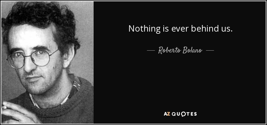 Nothing is ever behind us. - Roberto Bolano