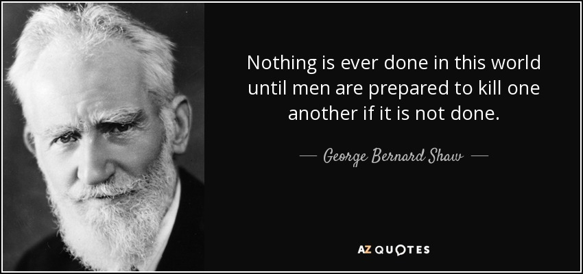 Nothing is ever done in this world until men are prepared to kill one another if it is not done. - George Bernard Shaw