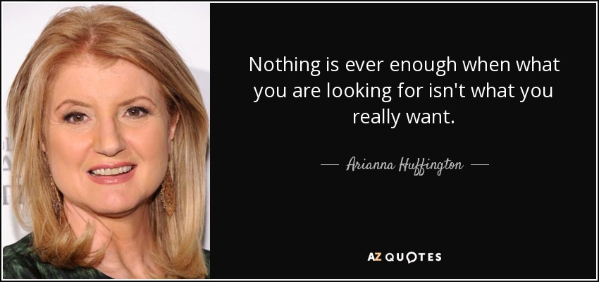 Nothing is ever enough when what you are looking for isn't what you really want. - Arianna Huffington