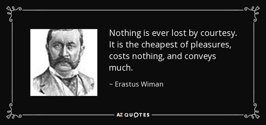 Nothing is ever lost by courtesy. It is the cheapest of pleasures, costs nothing, and conveys much. - Erastus Wiman