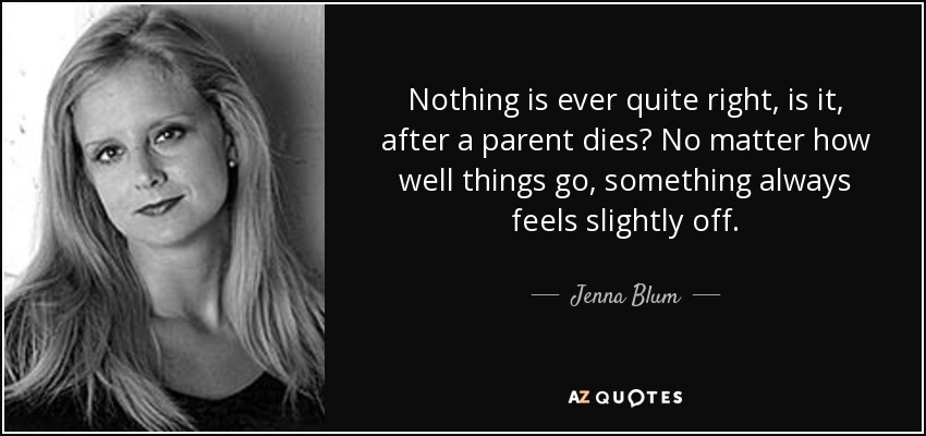 Nothing is ever quite right, is it, after a parent dies? No matter how well things go, something always feels slightly off... - Jenna Blum