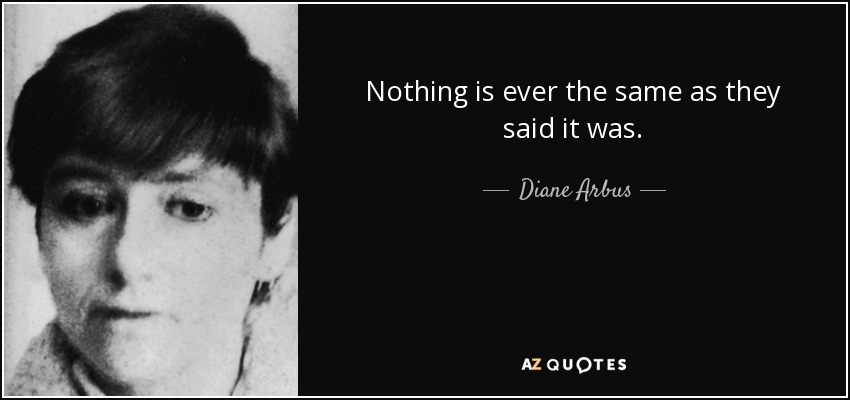 Nothing is ever the same as they said it was. - Diane Arbus