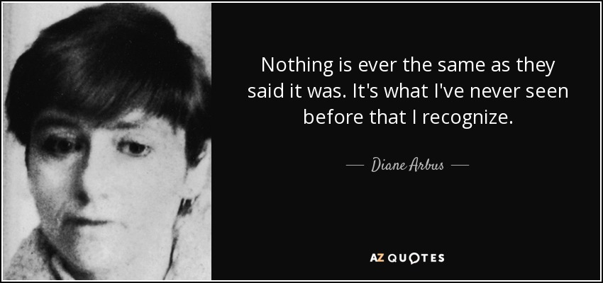 Nothing is ever the same as they said it was. It's what I've never seen before that I recognize. - Diane Arbus