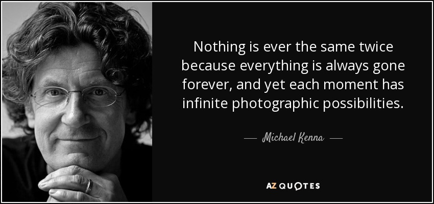Nothing is ever the same twice because everything is always gone forever, and yet each moment has infinite photographic possibilities. - Michael Kenna