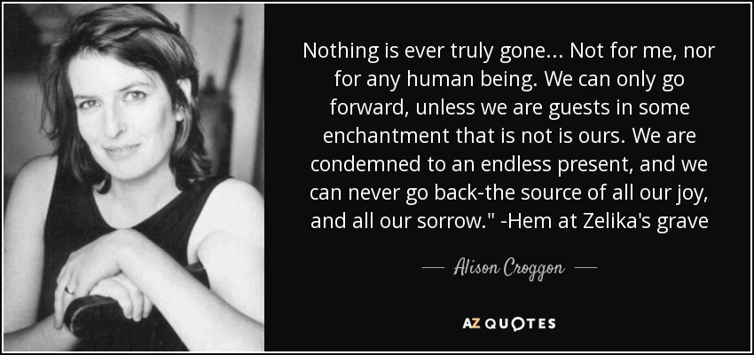 Nothing is ever truly gone... Not for me, nor for any human being. We can only go forward, unless we are guests in some enchantment that is not is ours. We are condemned to an endless present, and we can never go back-the source of all our joy, and all our sorrow.