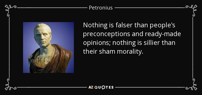 Nothing is falser than people's preconceptions and ready-made opinions; nothing is sillier than their sham morality. - Petronius