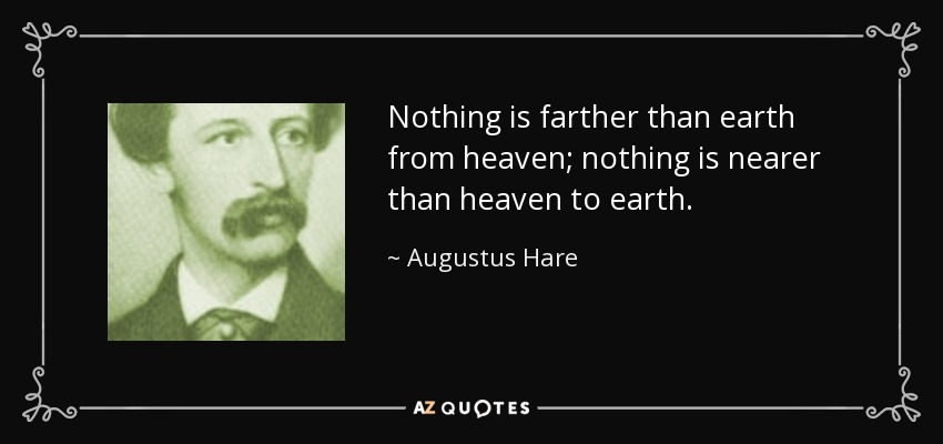 Nothing is farther than earth from heaven; nothing is nearer than heaven to earth. - Augustus Hare