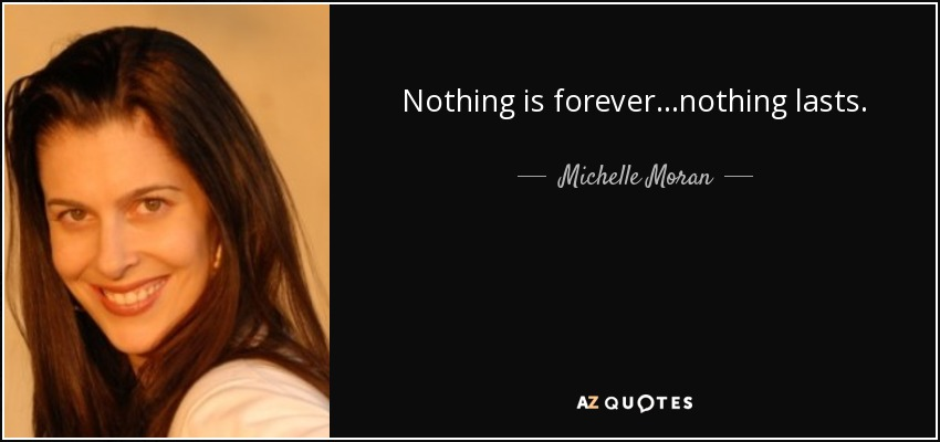 Nothing is forever...nothing lasts. - Michelle Moran
