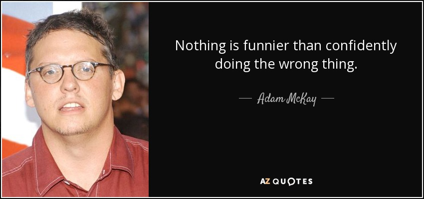 Nothing is funnier than confidently doing the wrong thing. - Adam McKay