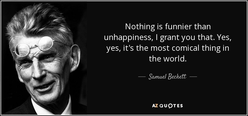 Nothing is funnier than unhappiness, I grant you that. Yes, yes, it's the most comical thing in the world. - Samuel Beckett