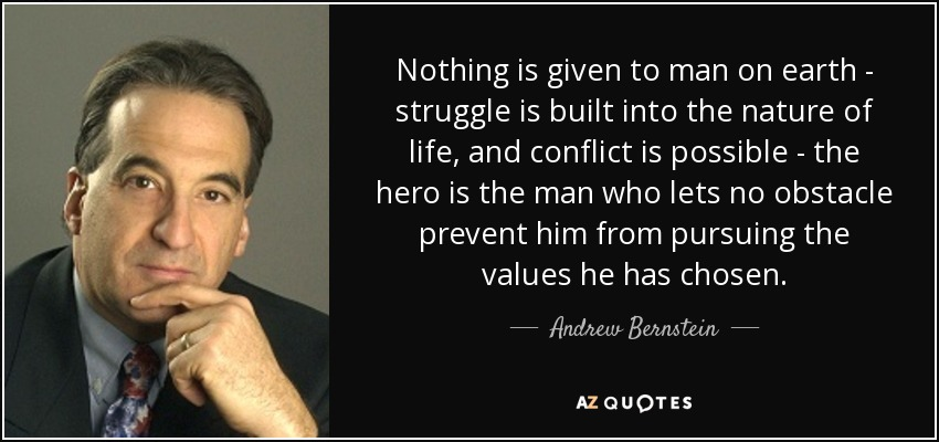 Nothing is given to man on earth - struggle is built into the nature of life, and conflict is possible - the hero is the man who lets no obstacle prevent him from pursuing the values he has chosen. - Andrew Bernstein