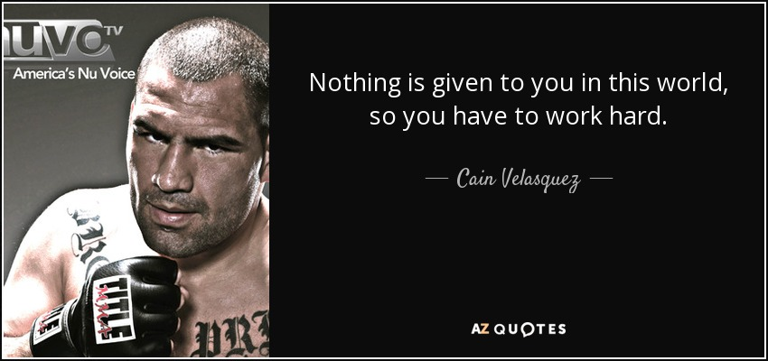 Nothing is given to you in this world, so you have to work hard. - Cain Velasquez