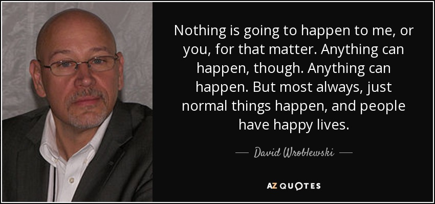 Nothing is going to happen to me, or you, for that matter. Anything can happen, though. Anything can happen. But most always, just normal things happen, and people have happy lives. - David Wroblewski