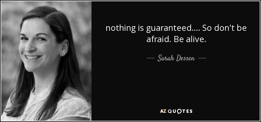 nothing is guaranteed.... So don't be afraid. Be alive. - Sarah Dessen