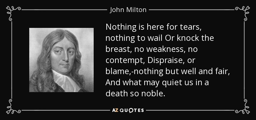 Nothing is here for tears, nothing to wail Or knock the breast, no weakness, no contempt, Dispraise, or blame,-nothing but well and fair, And what may quiet us in a death so noble. - John Milton