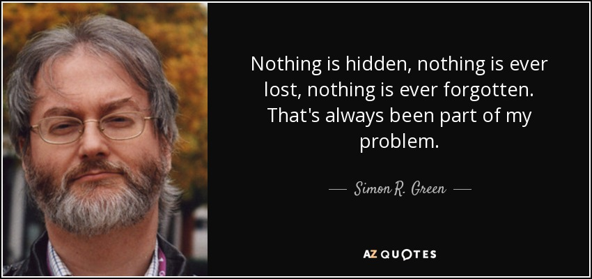 Nothing is hidden, nothing is ever lost, nothing is ever forgotten. That's always been part of my problem. - Simon R. Green