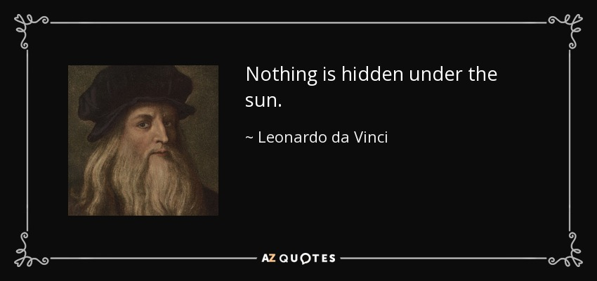 Nothing is hidden under the sun. - Leonardo da Vinci