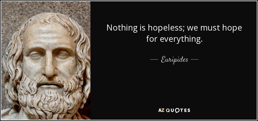 Nothing is hopeless; we must hope for everything. - Euripides