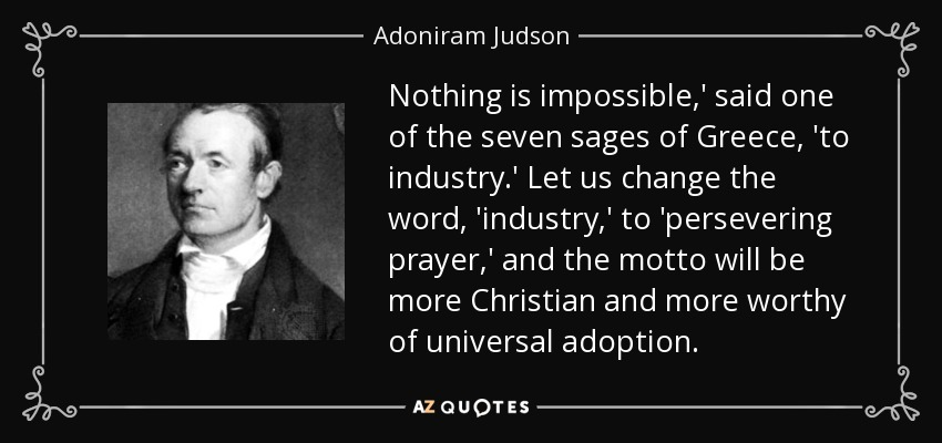 Nothing is impossible,' said one of the seven sages of Greece, 'to industry.' Let us change the word, 'industry,' to 'persevering prayer,' and the motto will be more Christian and more worthy of universal adoption. - Adoniram Judson