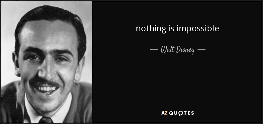 nothing is impossible - Walt Disney