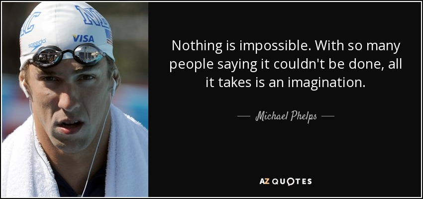 Nothing is impossible. With so many people saying it couldn't be done, all it takes is an imagination. - Michael Phelps