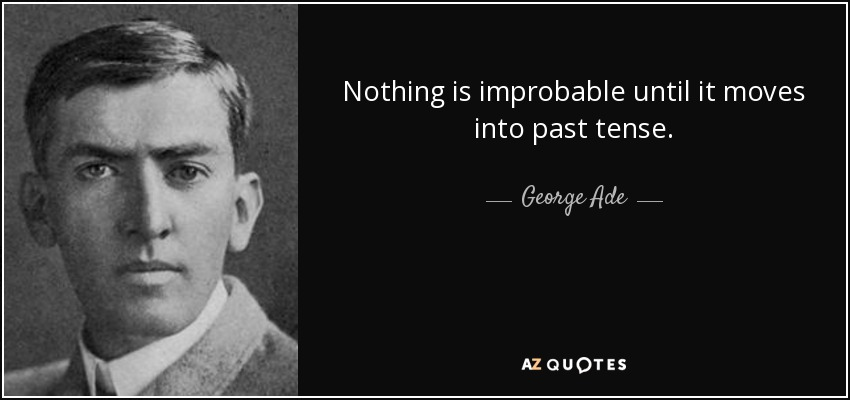 Nothing is improbable until it moves into past tense. - George Ade