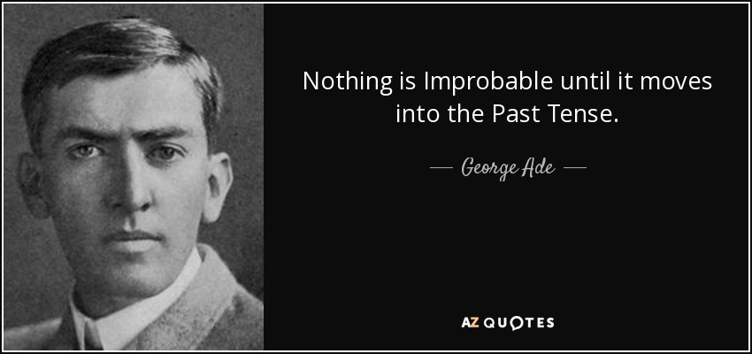 Nothing is Improbable until it moves into the Past Tense. - George Ade