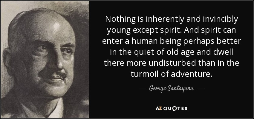 Nothing is inherently and invincibly young except spirit. And spirit can enter a human being perhaps better in the quiet of old age and dwell there more undisturbed than in the turmoil of adventure. - George Santayana